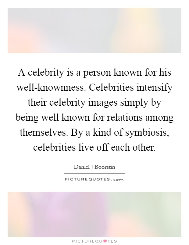 A celebrity is a person known for his well-knownness. Celebrities intensify their celebrity images simply by being well known for relations among themselves. By a kind of symbiosis, celebrities live off each other Picture Quote #1