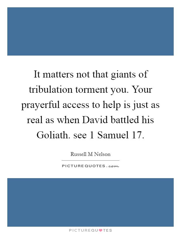 It matters not that giants of tribulation torment you. Your prayerful access to help is just as real as when David battled his Goliath. see 1 Samuel 17 Picture Quote #1