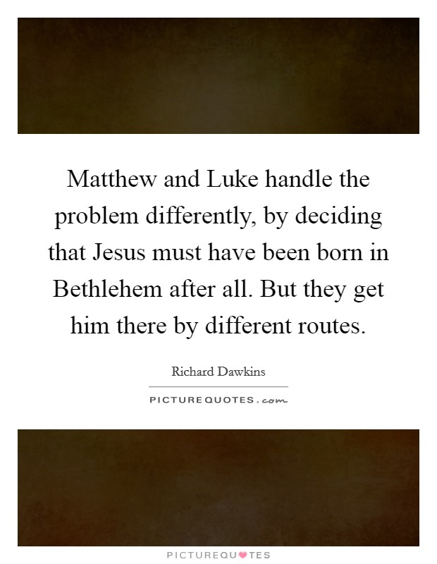 Matthew and Luke handle the problem differently, by deciding that Jesus must have been born in Bethlehem after all. But they get him there by different routes Picture Quote #1