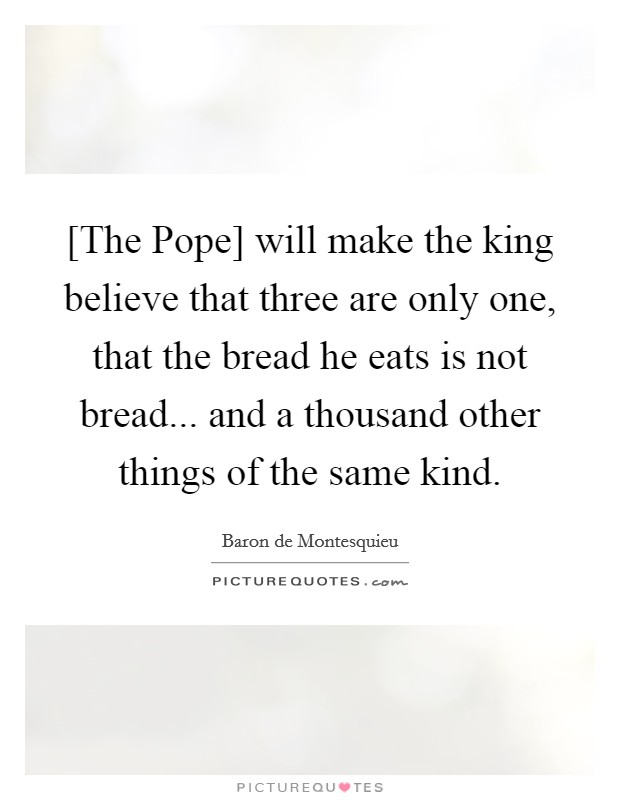 [The Pope] will make the king believe that three are only one, that the bread he eats is not bread... and a thousand other things of the same kind Picture Quote #1