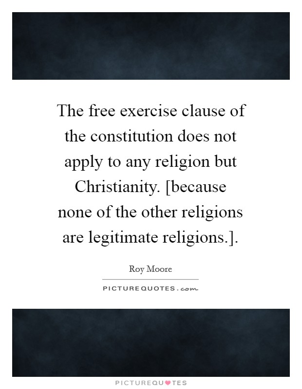 The free exercise clause of the constitution does not apply to any religion but Christianity. [because none of the other religions are legitimate religions.] Picture Quote #1