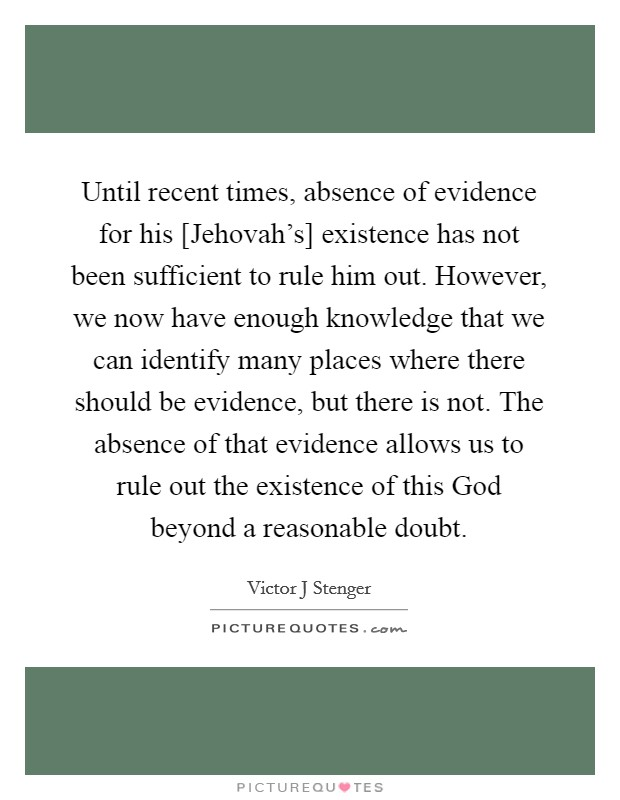 Until recent times, absence of evidence for his [Jehovah's] existence has not been sufficient to rule him out. However, we now have enough knowledge that we can identify many places where there should be evidence, but there is not. The absence of that evidence allows us to rule out the existence of this God beyond a reasonable doubt Picture Quote #1