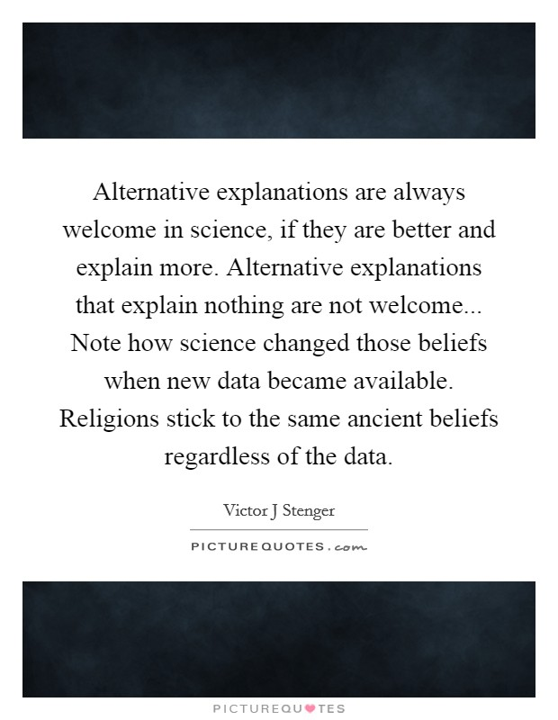 Alternative explanations are always welcome in science, if they are better and explain more. Alternative explanations that explain nothing are not welcome... Note how science changed those beliefs when new data became available. Religions stick to the same ancient beliefs regardless of the data Picture Quote #1
