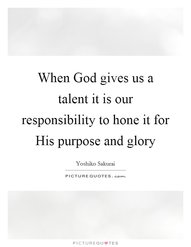 When God gives us a talent it is our responsibility to hone it for His purpose and glory Picture Quote #1