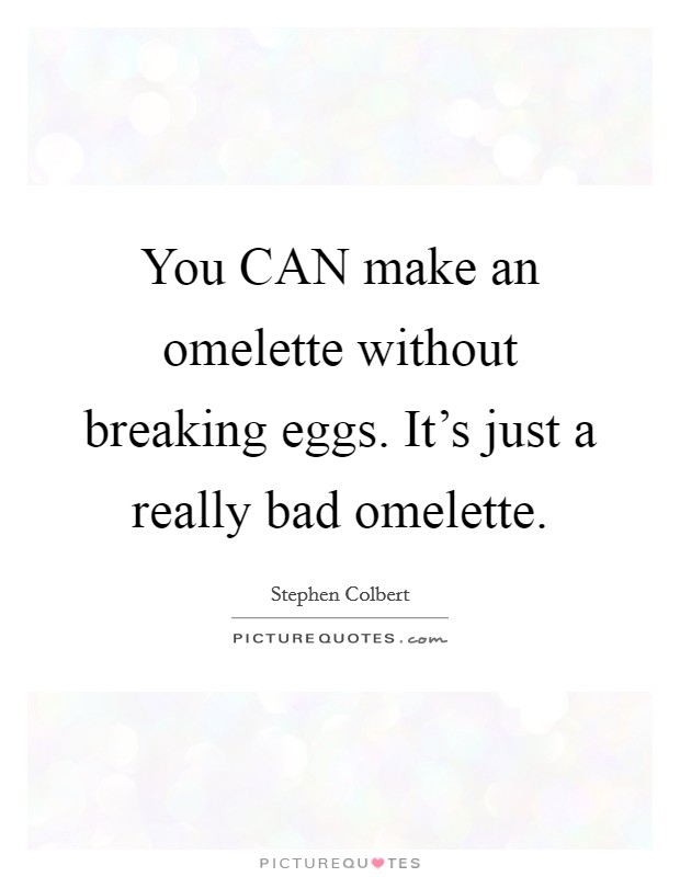 You CAN make an omelette without breaking eggs. It's just a really bad omelette Picture Quote #1