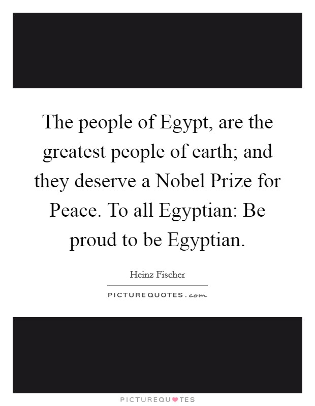 The people of Egypt, are the greatest people of earth; and they deserve a Nobel Prize for Peace. To all Egyptian: Be proud to be Egyptian Picture Quote #1