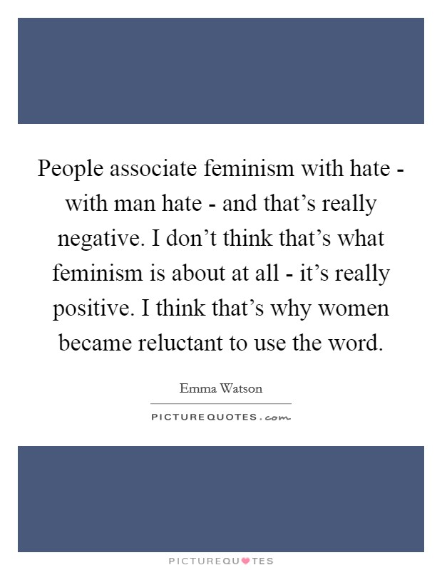 People associate feminism with hate - with man hate - and that's really negative. I don't think that's what feminism is about at all - it's really positive. I think that's why women became reluctant to use the word Picture Quote #1