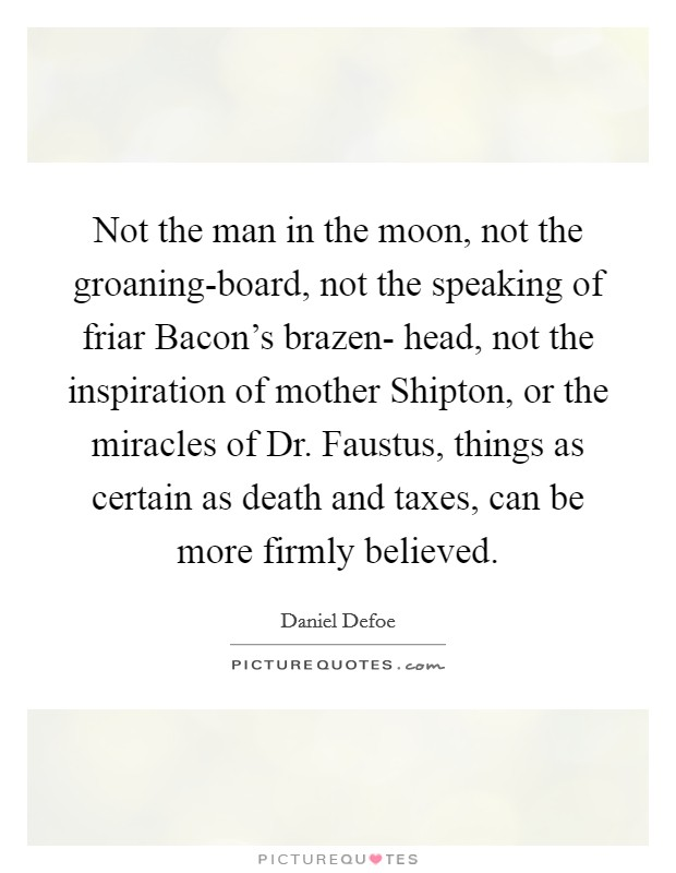 Not the man in the moon, not the groaning-board, not the speaking of friar Bacon's brazen- head, not the inspiration of mother Shipton, or the miracles of Dr. Faustus, things as certain as death and taxes, can be more firmly believed Picture Quote #1