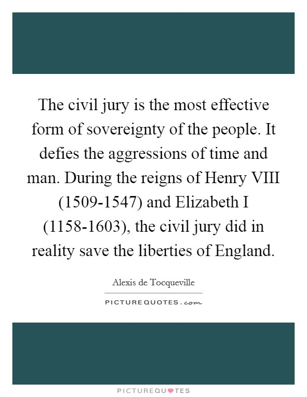 The civil jury is the most effective form of sovereignty of the people. It defies the aggressions of time and man. During the reigns of Henry VIII (1509-1547) and Elizabeth I (1158-1603), the civil jury did in reality save the liberties of England Picture Quote #1
