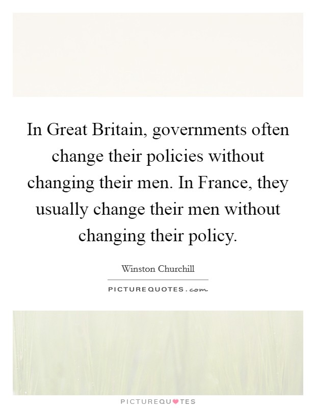 In Great Britain, governments often change their policies without changing their men. In France, they usually change their men without changing their policy Picture Quote #1