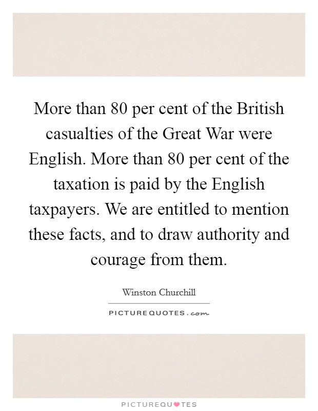More than 80 per cent of the British casualties of the Great War were English. More than 80 per cent of the taxation is paid by the English taxpayers. We are entitled to mention these facts, and to draw authority and courage from them Picture Quote #1
