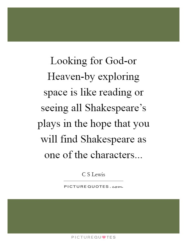 Looking for God-or Heaven-by exploring space is like reading or seeing all Shakespeare's plays in the hope that you will find Shakespeare as one of the characters Picture Quote #1