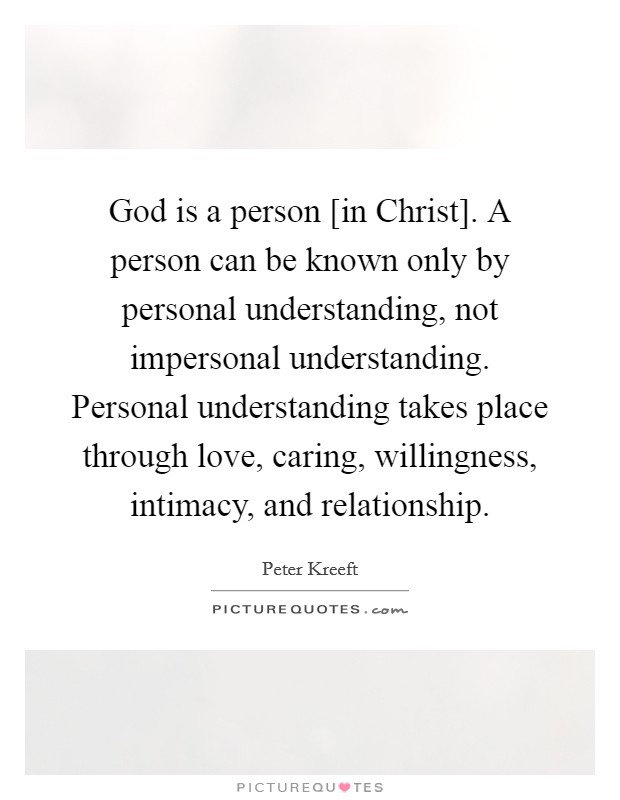 God is a person [in Christ]. A person can be known only by personal understanding, not impersonal understanding. Personal understanding takes place through love, caring, willingness, intimacy, and relationship Picture Quote #1