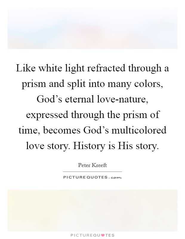 Like white light refracted through a prism and split into many colors, God's eternal love-nature, expressed through the prism of time, becomes God's multicolored love story. History is His story Picture Quote #1