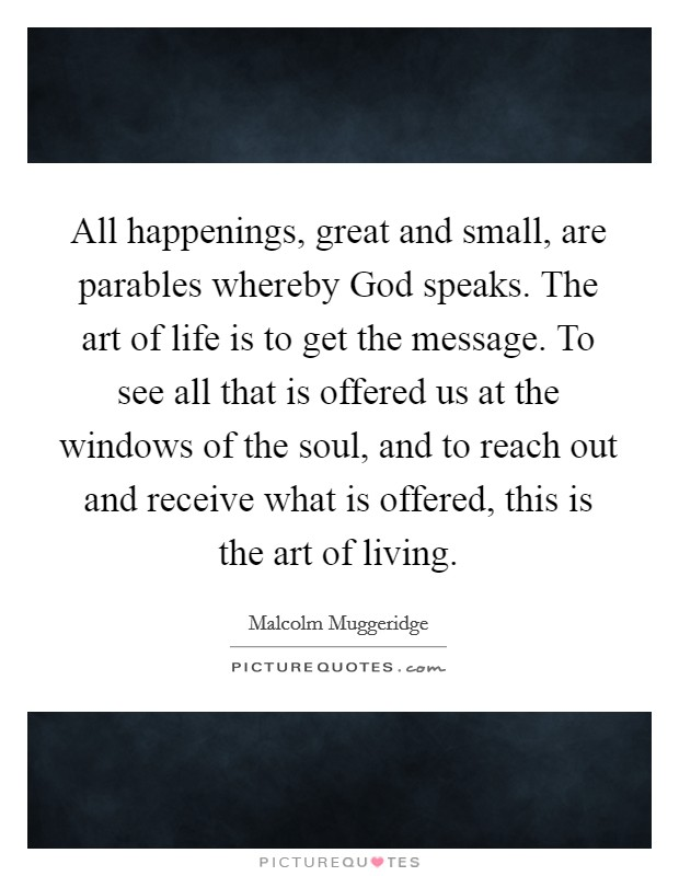 All happenings, great and small, are parables whereby God speaks. The art of life is to get the message. To see all that is offered us at the windows of the soul, and to reach out and receive what is offered, this is the art of living Picture Quote #1