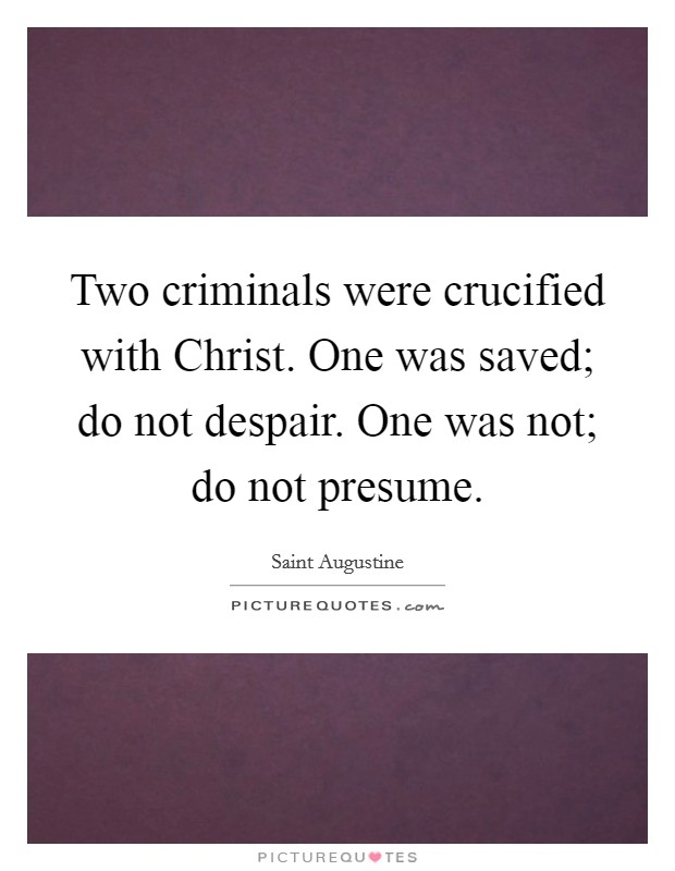 Two criminals were crucified with Christ. One was saved; do not despair. One was not; do not presume Picture Quote #1