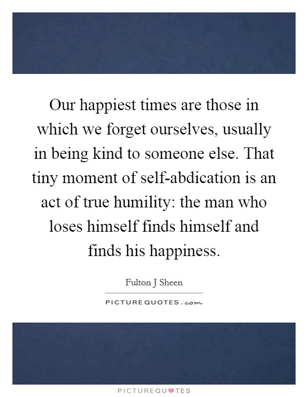 Our happiest times are those in which we forget ourselves, usually in being kind to someone else. That tiny moment of self-abdication is an act of true humility: the man who loses himself finds himself and finds his happiness Picture Quote #1