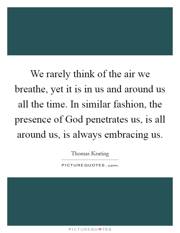 We rarely think of the air we breathe, yet it is in us and around us all the time. In similar fashion, the presence of God penetrates us, is all around us, is always embracing us Picture Quote #1