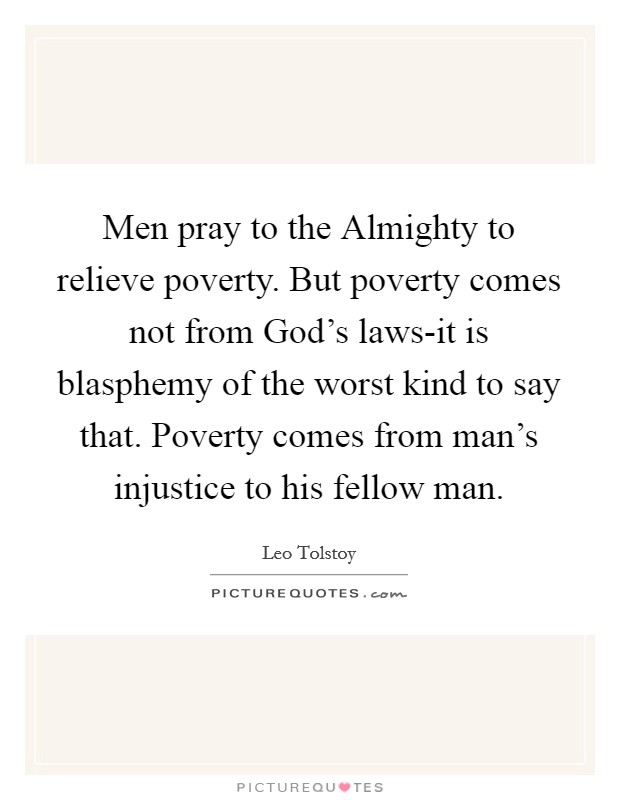 Men pray to the Almighty to relieve poverty. But poverty comes not from God's laws-it is blasphemy of the worst kind to say that. Poverty comes from man's injustice to his fellow man Picture Quote #1