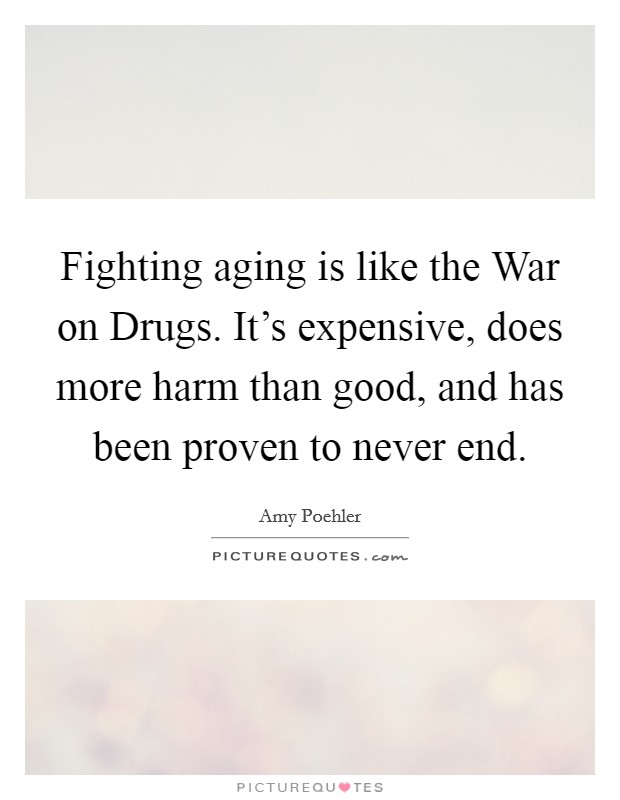 Fighting aging is like the War on Drugs. It's expensive, does more harm than good, and has been proven to never end Picture Quote #1