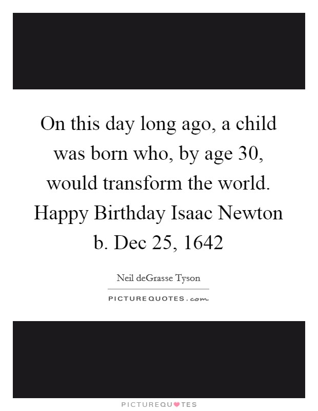 On this day long ago, a child was born who, by age 30, would transform the world. Happy Birthday Isaac Newton b. Dec 25, 1642 Picture Quote #1