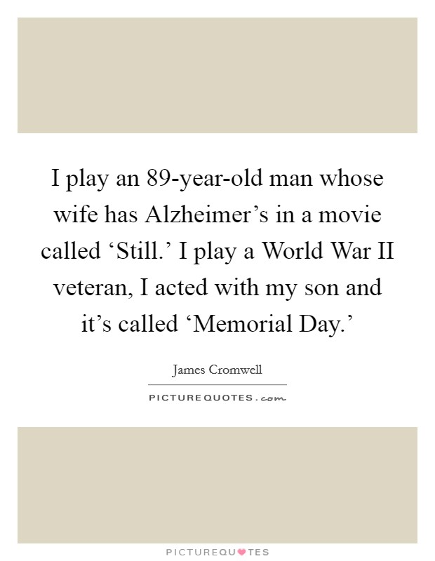 I play an 89-year-old man whose wife has Alzheimer's in a movie called 'Still.' I play a World War II veteran, I acted with my son and it's called 'Memorial Day.' Picture Quote #1