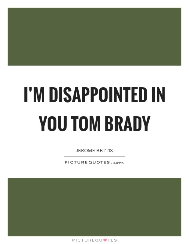 I'm disappointed in you Tom Brady | Picture Quotes