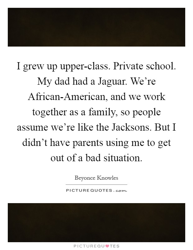 I grew up upper-class. Private school. My dad had a Jaguar. We're African-American, and we work together as a family, so people assume we're like the Jacksons. But I didn't have parents using me to get out of a bad situation Picture Quote #1