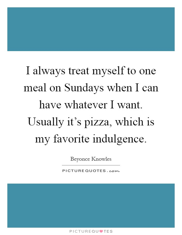 I always treat myself to one meal on Sundays when I can have whatever I want. Usually it's pizza, which is my favorite indulgence Picture Quote #1