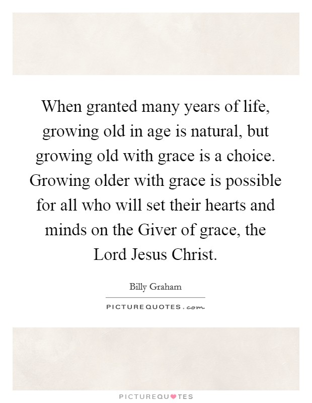 When granted many years of life, growing old in age is natural, but growing old with grace is a choice. Growing older with grace is possible for all who will set their hearts and minds on the Giver of grace, the Lord Jesus Christ Picture Quote #1