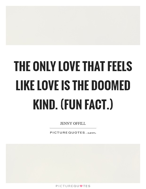 The only love that feels like love is the doomed kind. (Fun fact.) Picture Quote #1