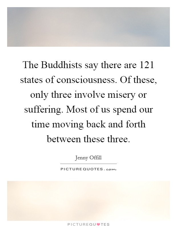 The Buddhists say there are 121 states of consciousness. Of these, only three involve misery or suffering. Most of us spend our time moving back and forth between these three Picture Quote #1