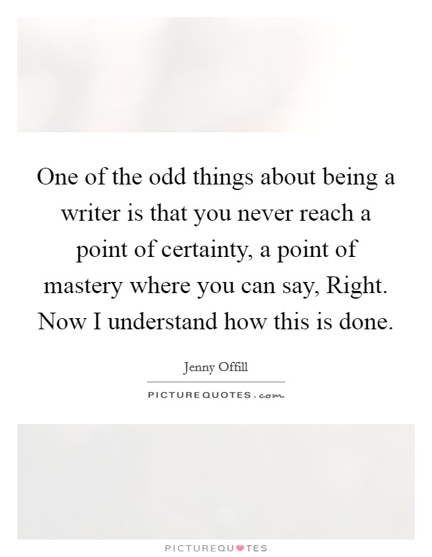 One of the odd things about being a writer is that you never reach a point of certainty, a point of mastery where you can say, Right. Now I understand how this is done Picture Quote #1