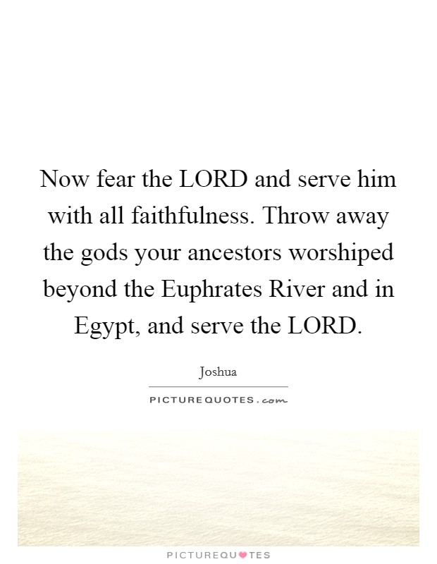 Now fear the LORD and serve him with all faithfulness. Throw away the gods your ancestors worshiped beyond the Euphrates River and in Egypt, and serve the LORD Picture Quote #1