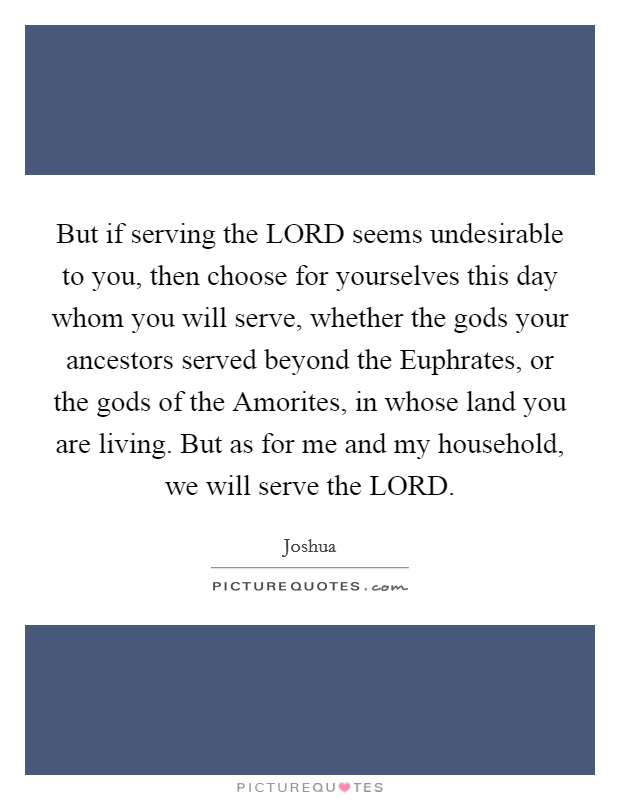 But if serving the LORD seems undesirable to you, then choose for yourselves this day whom you will serve, whether the gods your ancestors served beyond the Euphrates, or the gods of the Amorites, in whose land you are living. But as for me and my household, we will serve the LORD Picture Quote #1