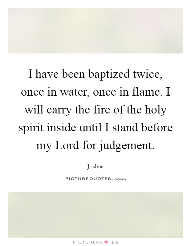 I have been baptized twice, once in water, once in flame. I will carry the fire of the holy spirit inside until I stand before my Lord for judgement Picture Quote #1