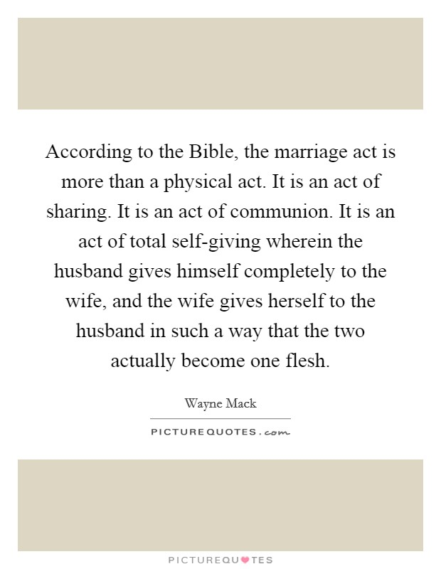 According to the Bible, the marriage act is more than a physical act. It is an act of sharing. It is an act of communion. It is an act of total self-giving wherein the husband gives himself completely to the wife, and the wife gives herself to the husband in such a way that the two actually become one flesh Picture Quote #1
