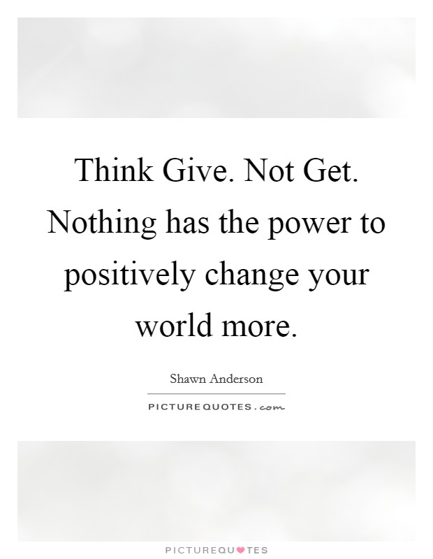 Think Give. Not Get. Nothing has the power to positively change your world more Picture Quote #1
