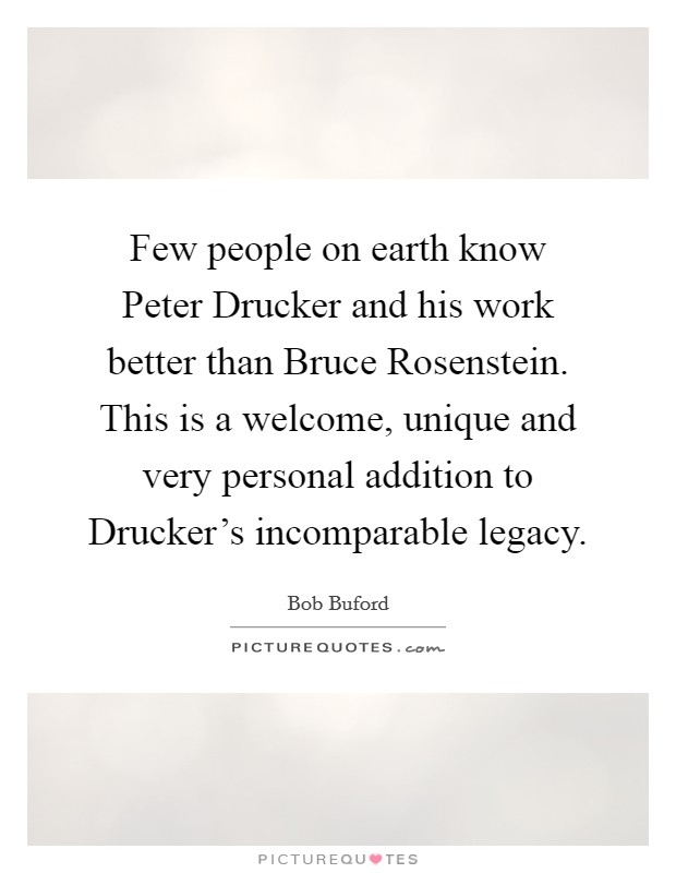 Few people on earth know Peter Drucker and his work better than Bruce Rosenstein. This is a welcome, unique and very personal addition to Drucker's incomparable legacy Picture Quote #1
