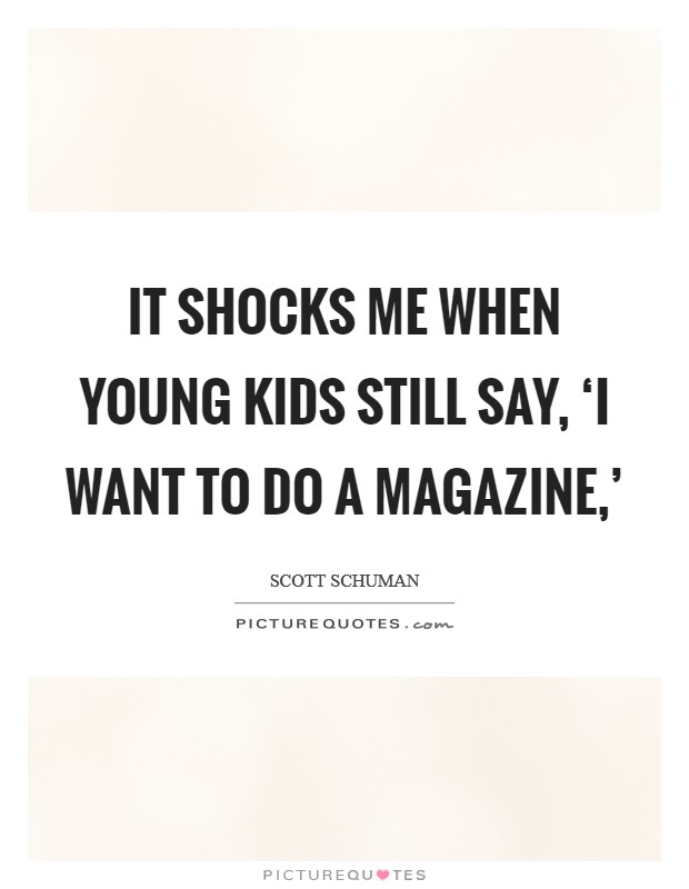 It shocks me when young kids still say, 'I want to do a magazine,' Picture Quote #1