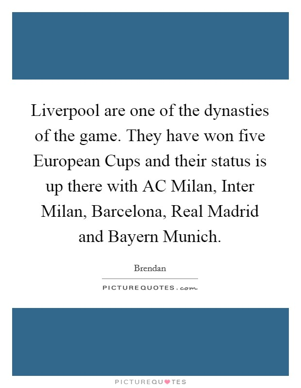 Liverpool are one of the dynasties of the game. They have won five European Cups and their status is up there with AC Milan, Inter Milan, Barcelona, Real Madrid and Bayern Munich Picture Quote #1