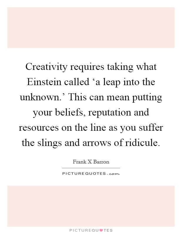 Creativity requires taking what Einstein called 'a leap into the unknown.' This can mean putting your beliefs, reputation and resources on the line as you suffer the slings and arrows of ridicule Picture Quote #1