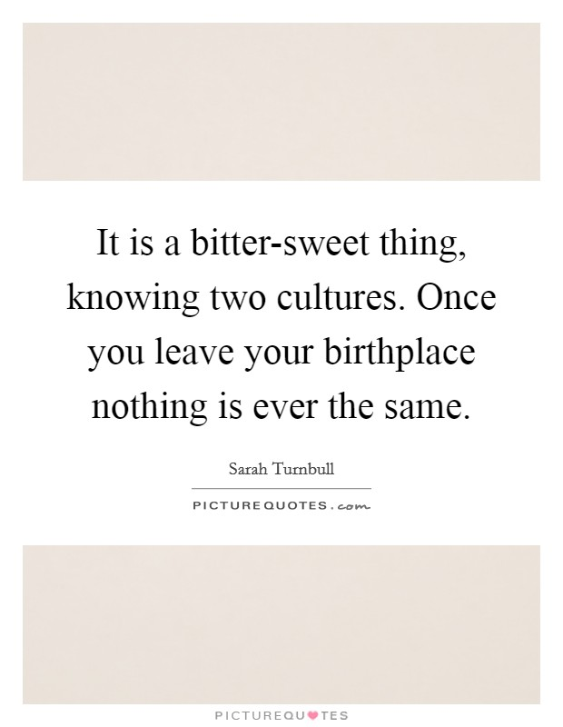 It is a bitter-sweet thing, knowing two cultures. Once you leave your birthplace nothing is ever the same Picture Quote #1