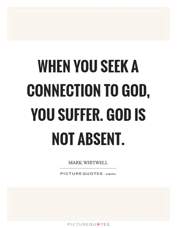 When you seek a connection to God, you suffer. God is not absent Picture Quote #1