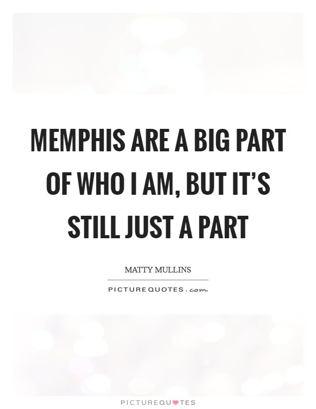 Memphis are a big part of who I am, but it's still just a part Picture Quote #1