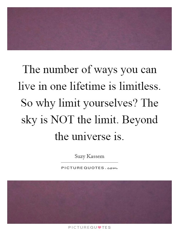 The number of ways you can live in one lifetime is limitless. So why limit yourselves? The sky is NOT the limit. Beyond the universe is Picture Quote #1
