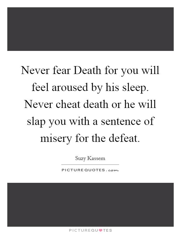 Never fear Death for you will feel aroused by his sleep. Never cheat death or he will slap you with a sentence of misery for the defeat Picture Quote #1