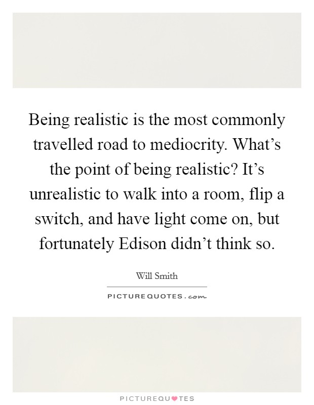 Being realistic is the most commonly travelled road to mediocrity. What's the point of being realistic? It's unrealistic to walk into a room, flip a switch, and have light come on, but fortunately Edison didn't think so Picture Quote #1