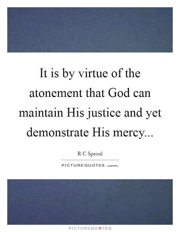 It is by virtue of the atonement that God can maintain His justice and yet demonstrate His mercy Picture Quote #1