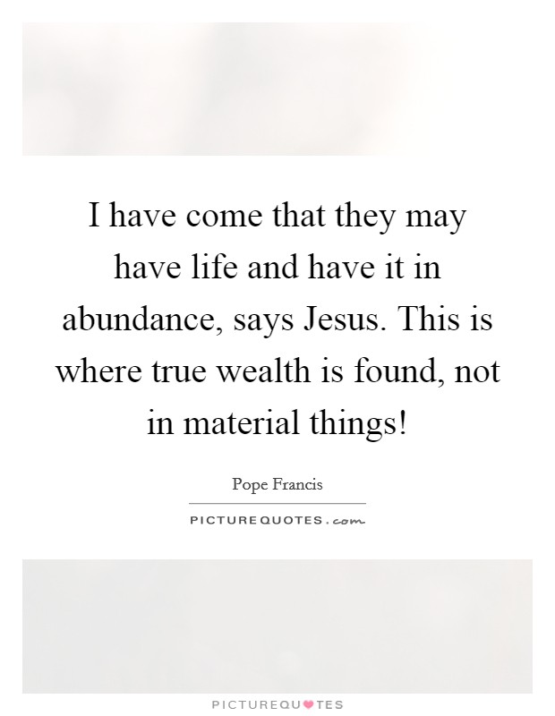 I have come that they may have life and have it in abundance, says Jesus. This is where true wealth is found, not in material things! Picture Quote #1
